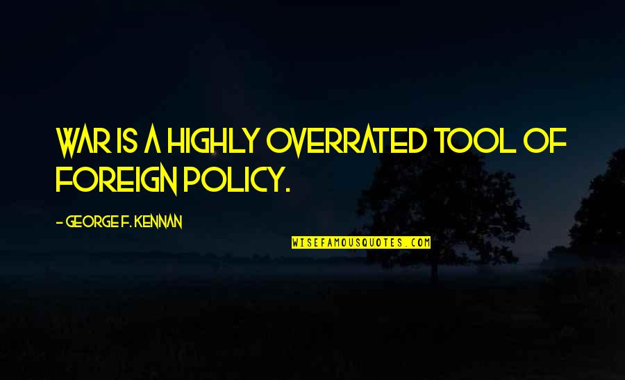 Foreign Policy Quotes By George F. Kennan: War is a highly overrated tool of foreign