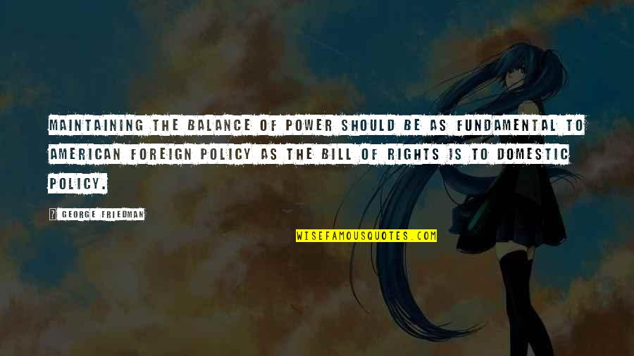 Foreign Policy Quotes By George Friedman: Maintaining the balance of power should be as