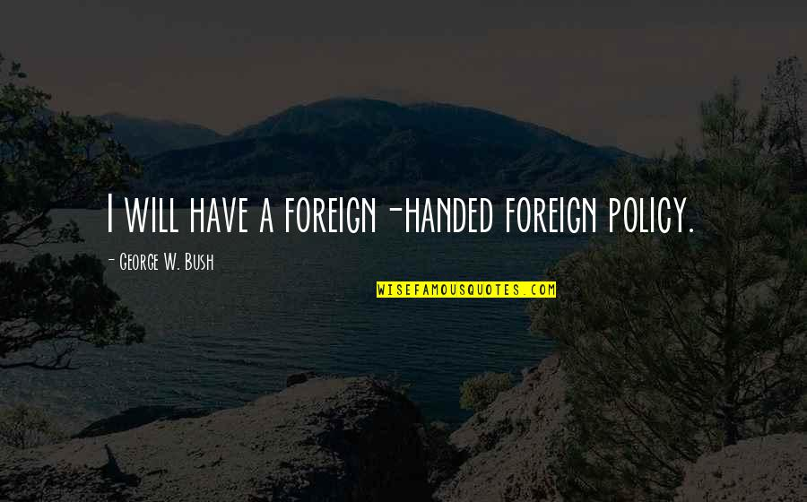 Foreign Policy Quotes By George W. Bush: I will have a foreign-handed foreign policy.
