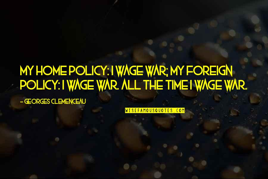 Foreign Policy Quotes By Georges Clemenceau: My home policy: I wage war; my foreign