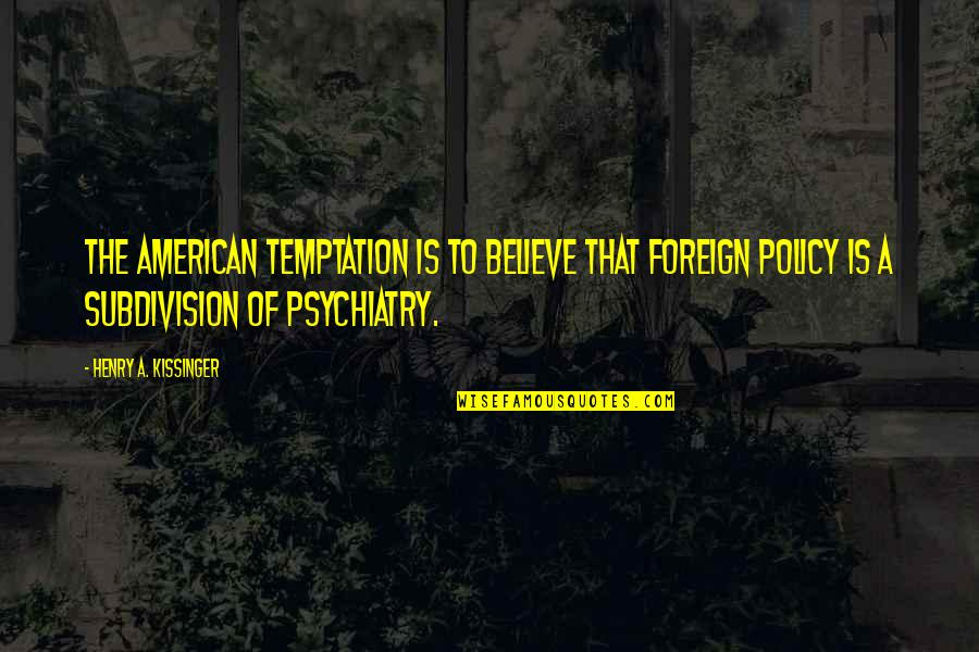 Foreign Policy Quotes By Henry A. Kissinger: The American temptation is to believe that foreign