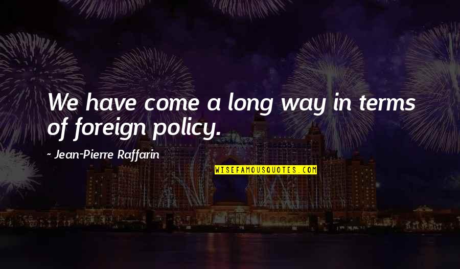 Foreign Policy Quotes By Jean-Pierre Raffarin: We have come a long way in terms