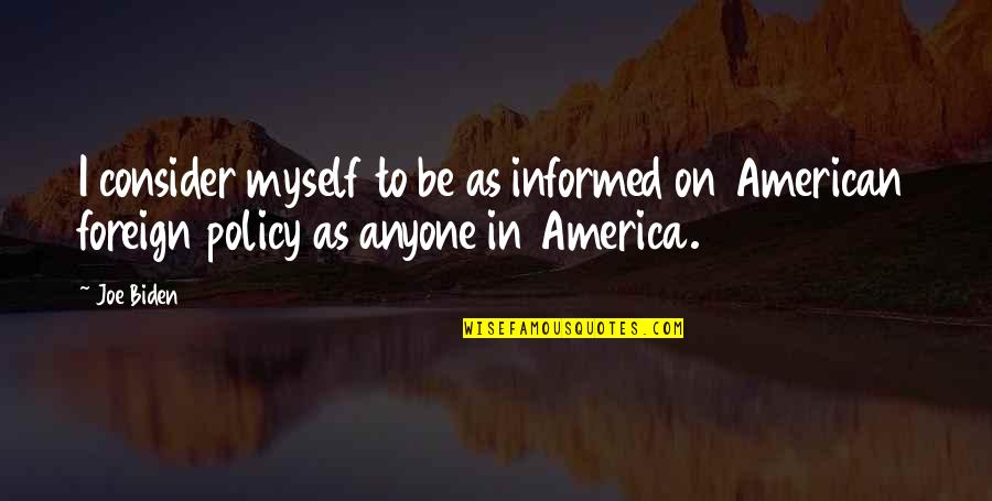 Foreign Policy Quotes By Joe Biden: I consider myself to be as informed on