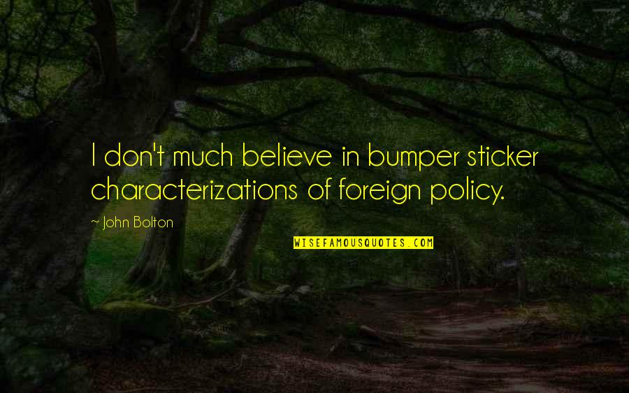 Foreign Policy Quotes By John Bolton: I don't much believe in bumper sticker characterizations