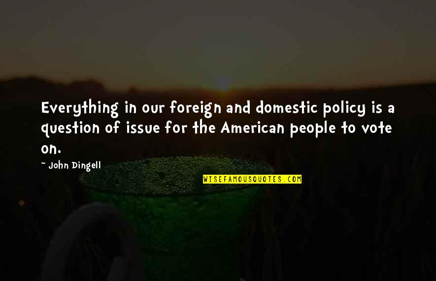 Foreign Policy Quotes By John Dingell: Everything in our foreign and domestic policy is