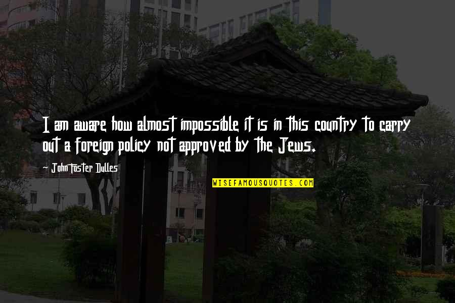 Foreign Policy Quotes By John Foster Dulles: I am aware how almost impossible it is