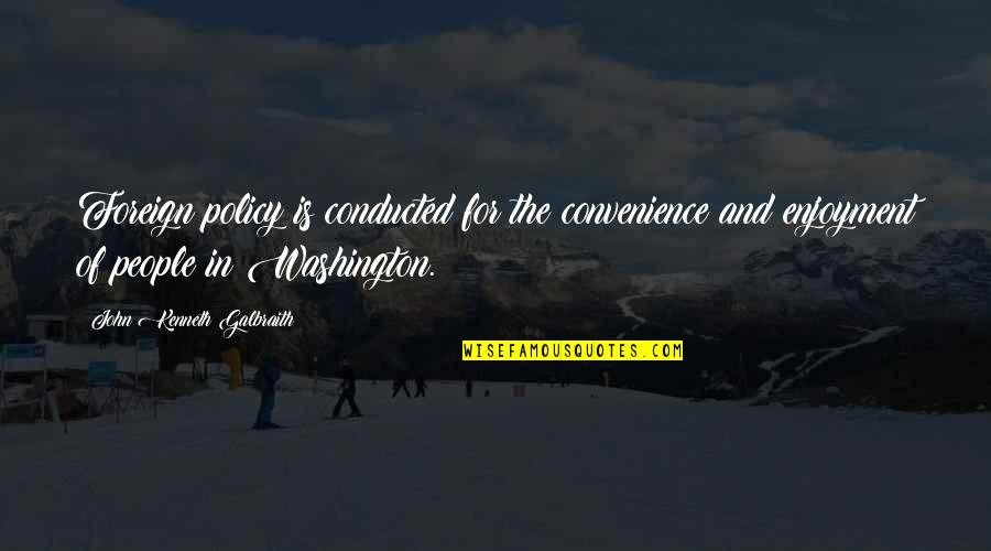Foreign Policy Quotes By John Kenneth Galbraith: Foreign policy is conducted for the convenience and