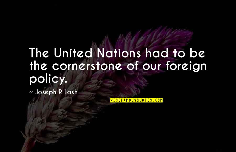 Foreign Policy Quotes By Joseph P. Lash: The United Nations had to be the cornerstone