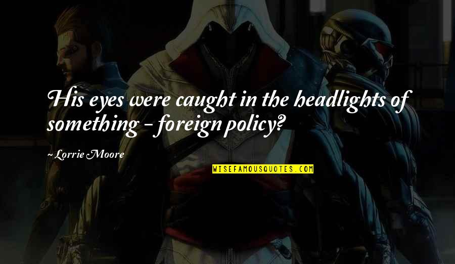 Foreign Policy Quotes By Lorrie Moore: His eyes were caught in the headlights of