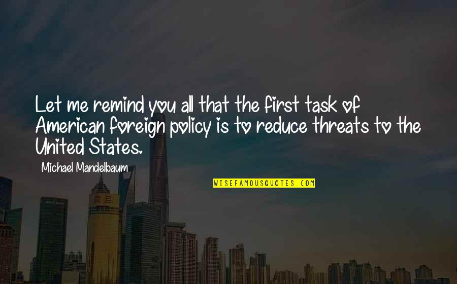 Foreign Policy Quotes By Michael Mandelbaum: Let me remind you all that the first
