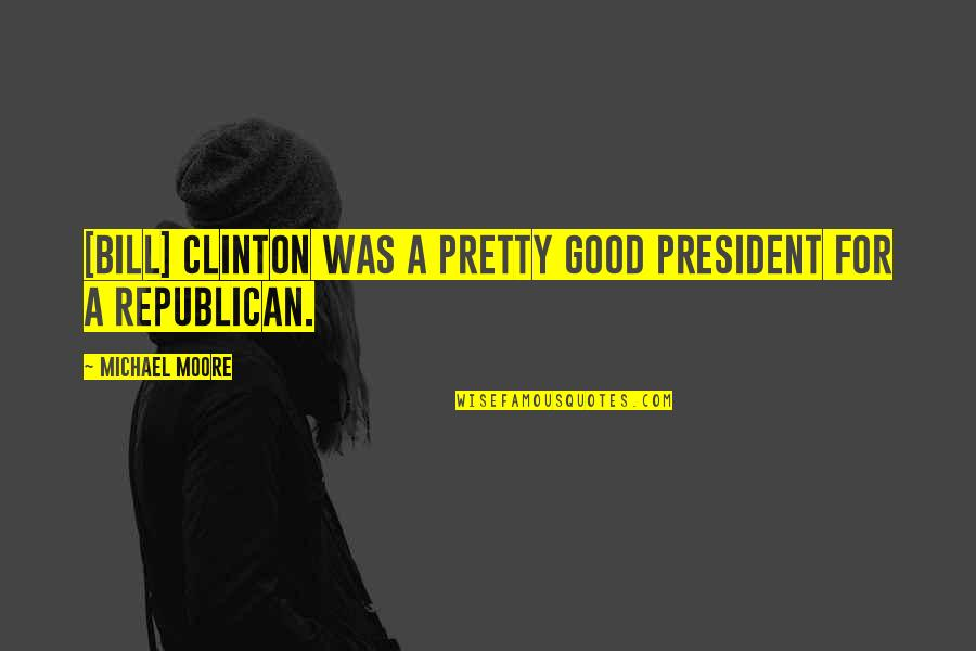 Foreign Policy Quotes By Michael Moore: [Bill] Clinton was a pretty good president for