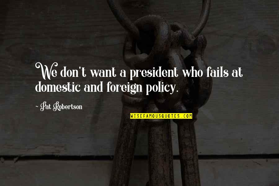 Foreign Policy Quotes By Pat Robertson: We don't want a president who fails at