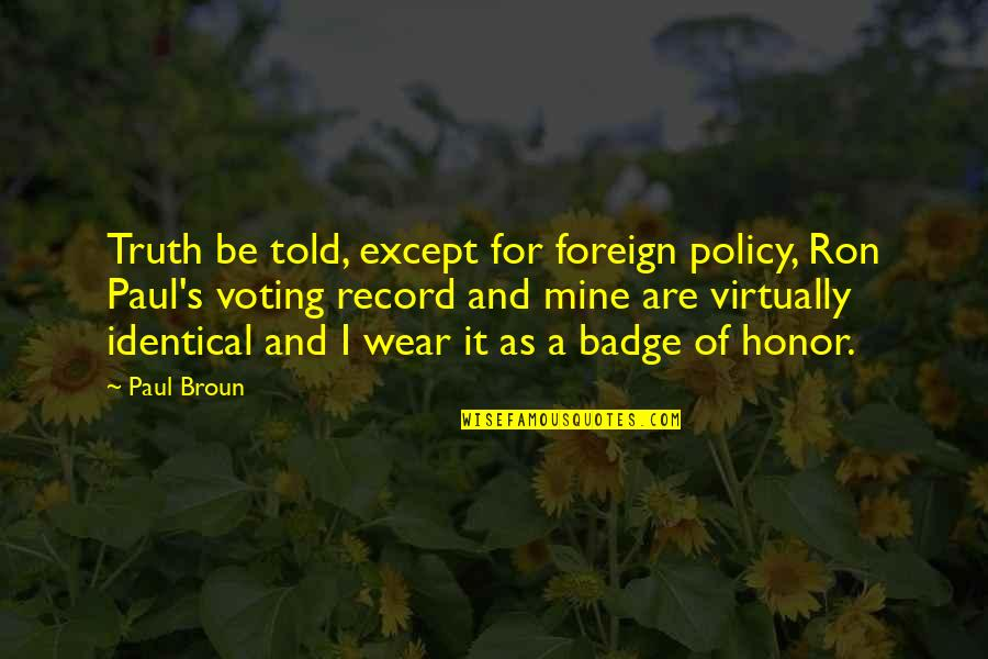 Foreign Policy Quotes By Paul Broun: Truth be told, except for foreign policy, Ron
