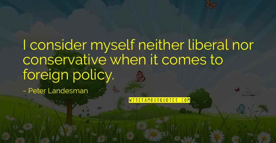 Foreign Policy Quotes By Peter Landesman: I consider myself neither liberal nor conservative when