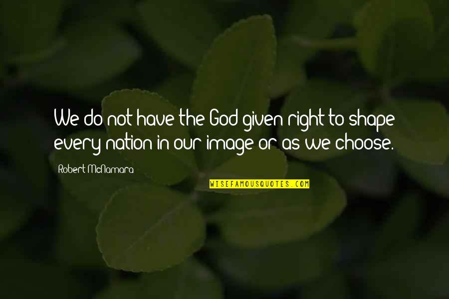 Foreign Policy Quotes By Robert McNamara: We do not have the God-given right to