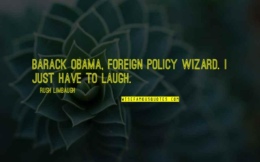 Foreign Policy Quotes By Rush Limbaugh: Barack Obama, foreign policy wizard. I just have