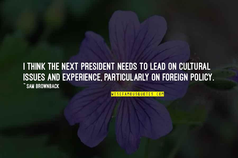 Foreign Policy Quotes By Sam Brownback: I think the next president needs to lead