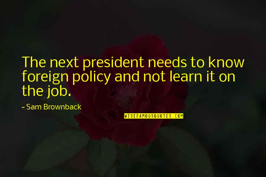 Foreign Policy Quotes By Sam Brownback: The next president needs to know foreign policy