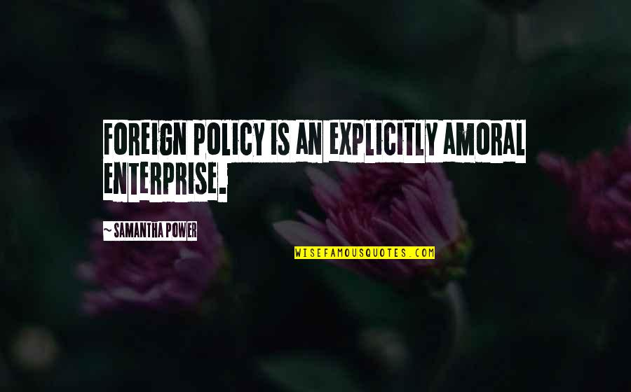 Foreign Policy Quotes By Samantha Power: Foreign policy is an explicitly amoral enterprise.