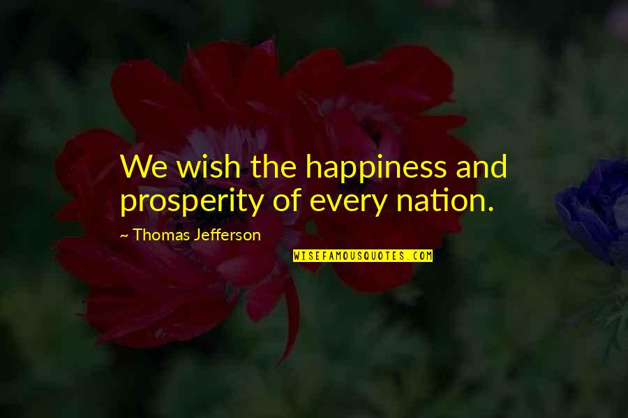 Foreign Policy Quotes By Thomas Jefferson: We wish the happiness and prosperity of every