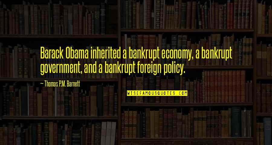 Foreign Policy Quotes By Thomas P.M. Barnett: Barack Obama inherited a bankrupt economy, a bankrupt