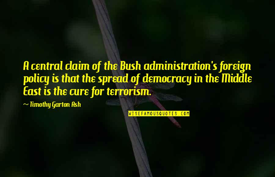 Foreign Policy Quotes By Timothy Garton Ash: A central claim of the Bush administration's foreign