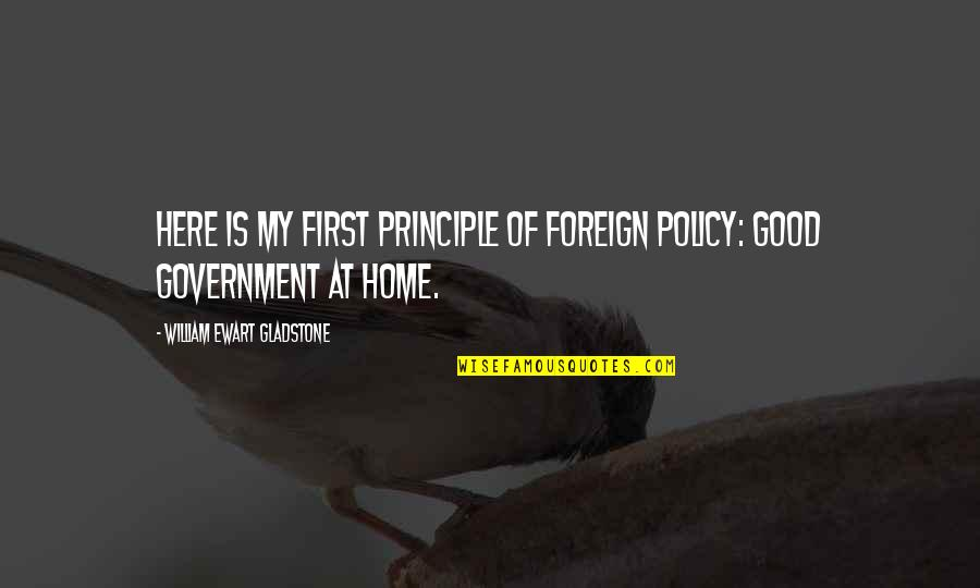 Foreign Policy Quotes By William Ewart Gladstone: Here is my first principle of foreign policy: