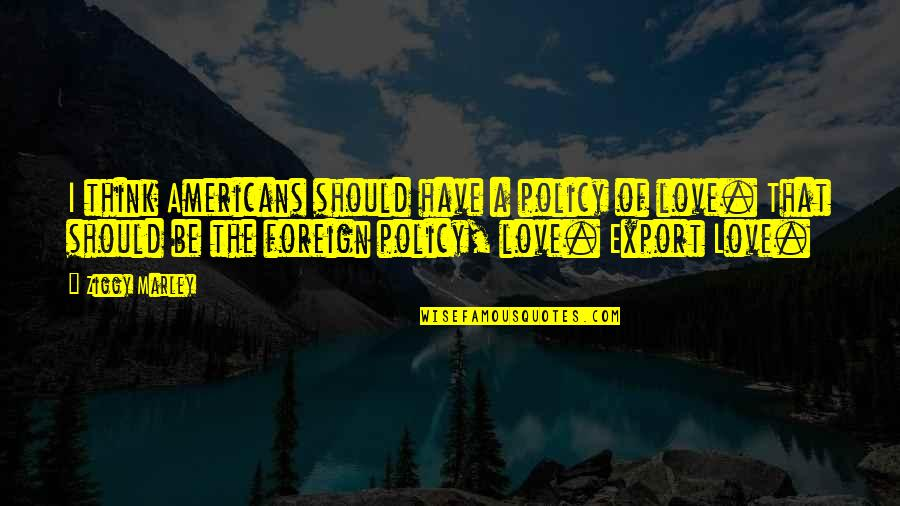 Foreign Policy Quotes By Ziggy Marley: I think Americans should have a policy of
