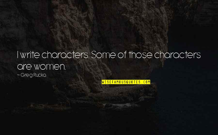Foreknew Quotes By Greg Rucka: I write characters. Some of those characters are