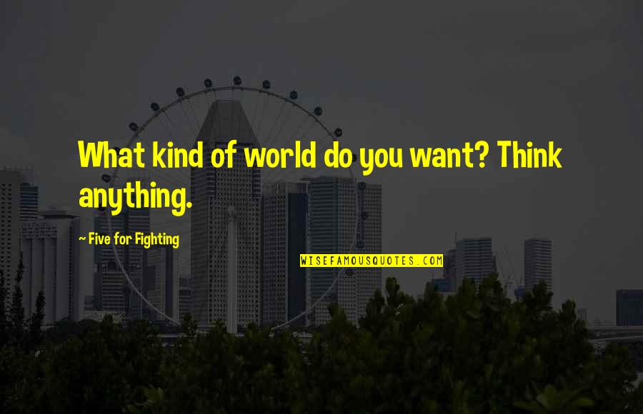Forenamed Quotes By Five For Fighting: What kind of world do you want? Think