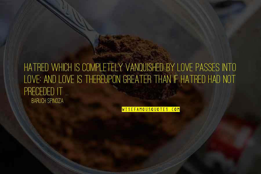 Forest Whitaker Quotes By Baruch Spinoza: Hatred which is completely vanquished by love passes