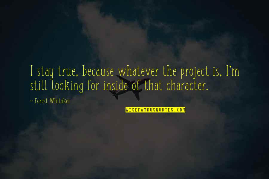 Forest Whitaker Quotes By Forest Whitaker: I stay true, because whatever the project is,
