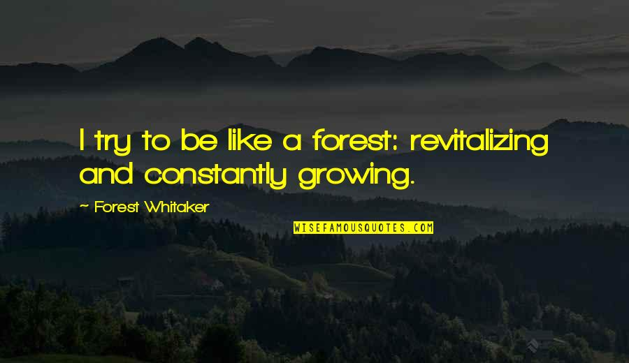Forest Whitaker Quotes By Forest Whitaker: I try to be like a forest: revitalizing
