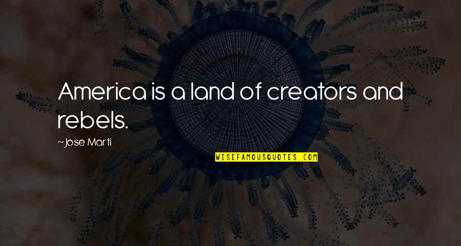 Forest Whitaker Quotes By Jose Marti: America is a land of creators and rebels.