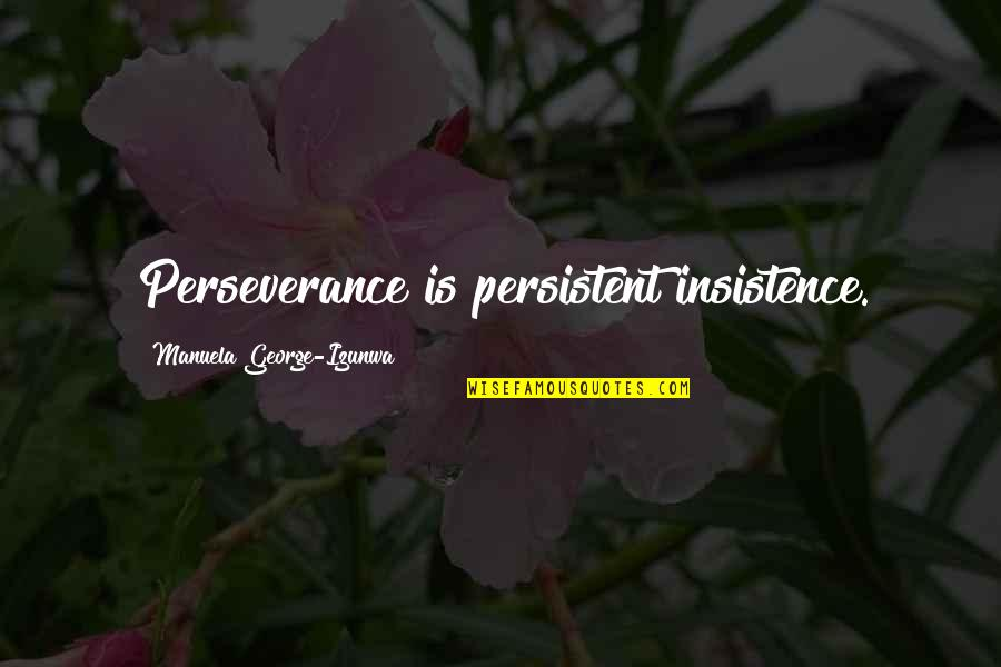 Forest Whitaker Quotes By Manuela George-Izunwa: Perseverance is persistent insistence.