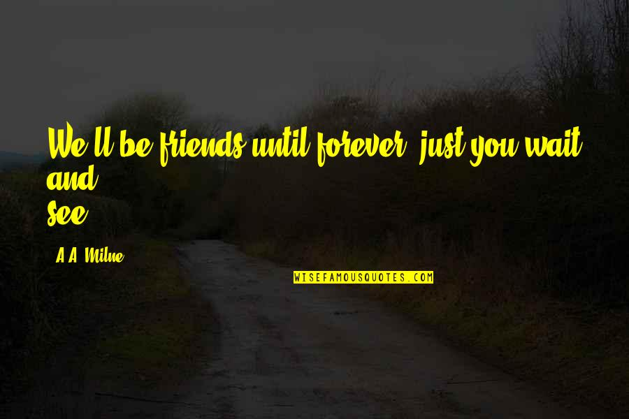 Forever Best Friends Quotes By A.A. Milne: We'll be friends until forever, just you wait