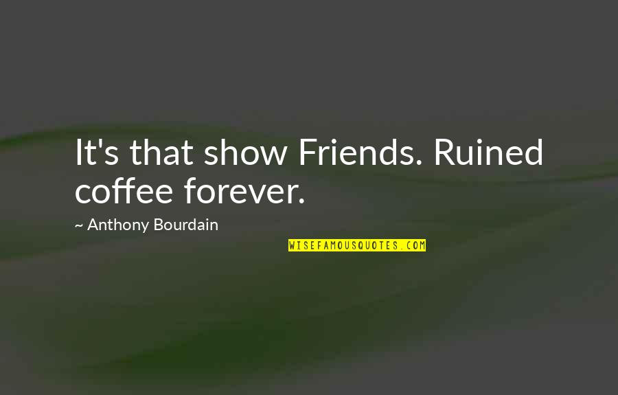 Forever Best Friends Quotes By Anthony Bourdain: It's that show Friends. Ruined coffee forever.