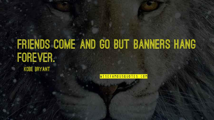 Forever Best Friends Quotes By Kobe Bryant: Friends come and go but banners hang forever.