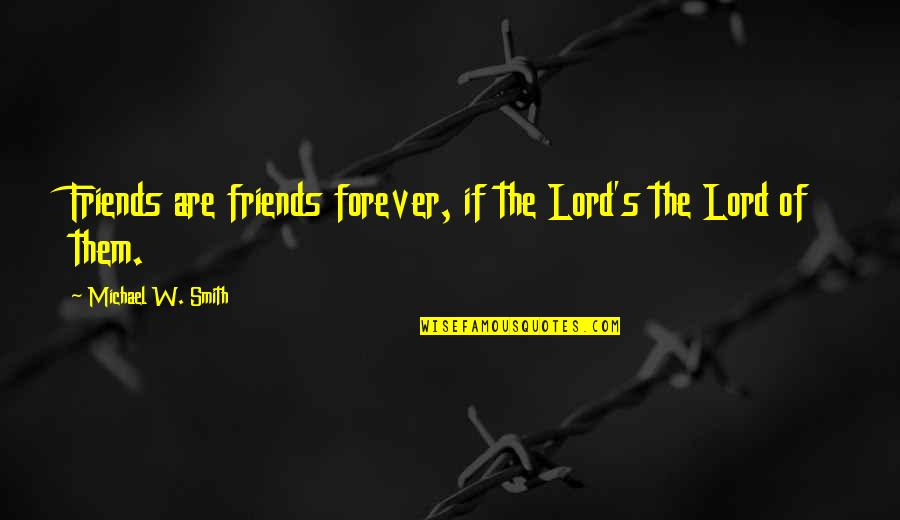 Forever Best Friends Quotes By Michael W. Smith: Friends are friends forever, if the Lord's the