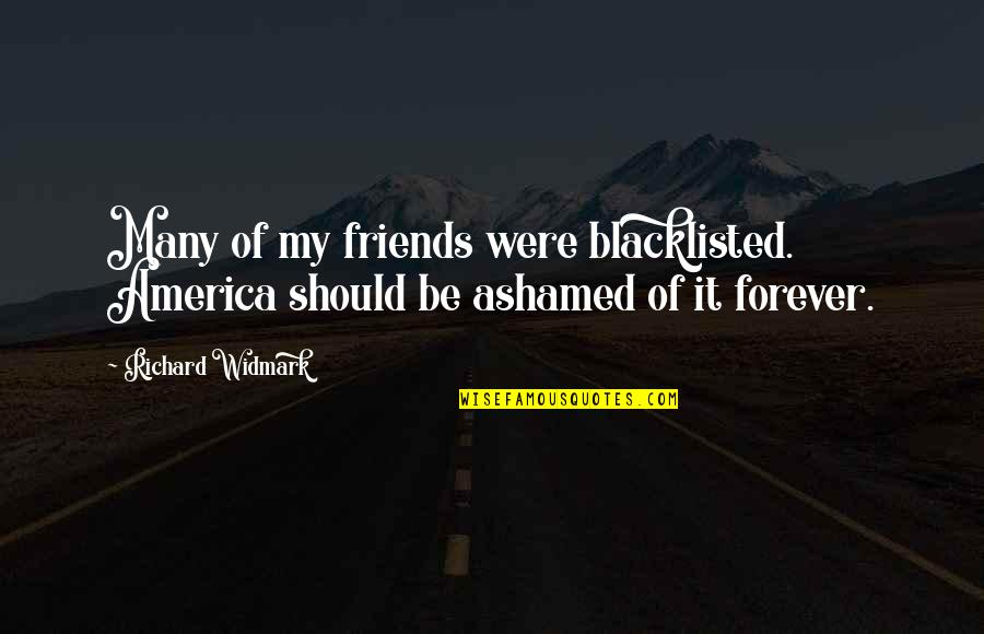 Forever Best Friends Quotes By Richard Widmark: Many of my friends were blacklisted. America should