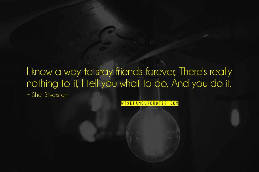 Forever Best Friends Quotes By Shel Silverstein: I know a way to stay friends forever,