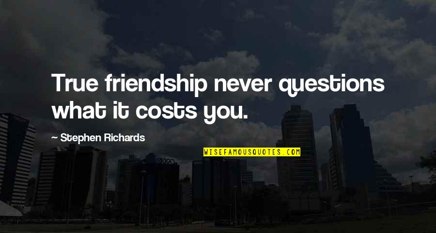 Forever Best Friends Quotes By Stephen Richards: True friendship never questions what it costs you.