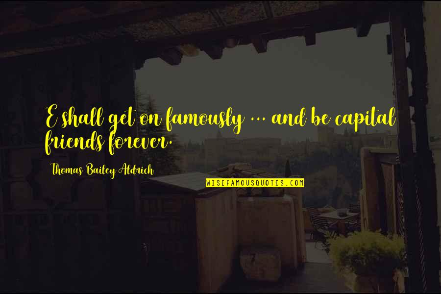 Forever Best Friends Quotes By Thomas Bailey Aldrich: E shall get on famously ... and be
