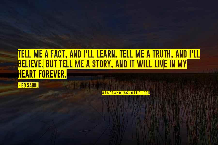Forever In My Heart Quotes By Ed Sabol: Tell me a fact, and I'll learn. Tell