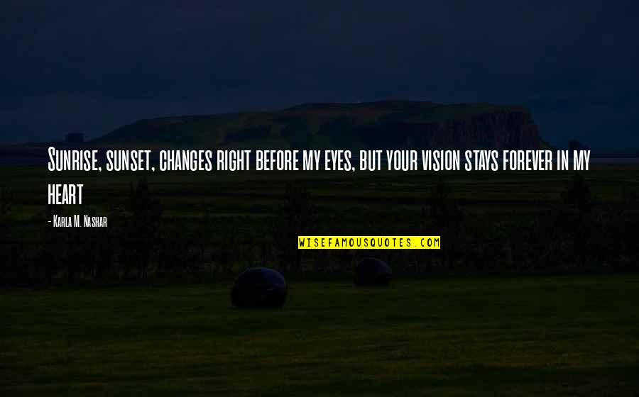 Forever In My Heart Quotes By Karla M. Nashar: Sunrise, sunset, changes right before my eyes, but