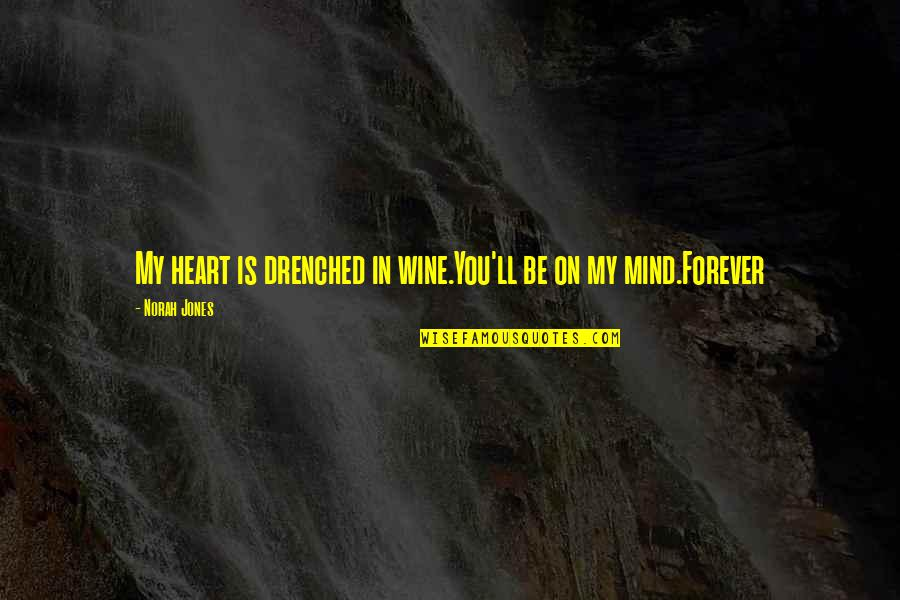 Forever In My Heart Quotes By Norah Jones: My heart is drenched in wine.You'll be on