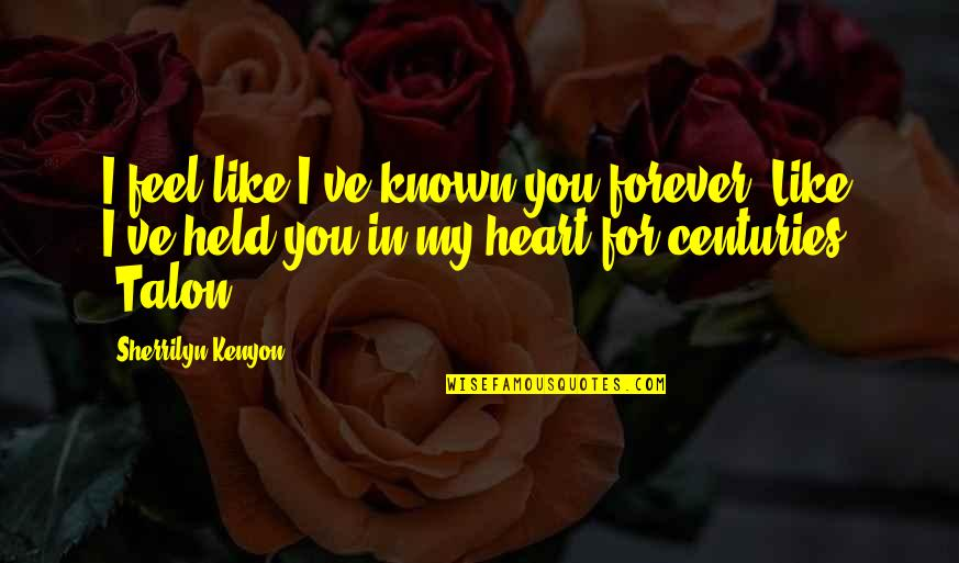 Forever In My Heart Quotes By Sherrilyn Kenyon: I feel like I've known you forever. Like