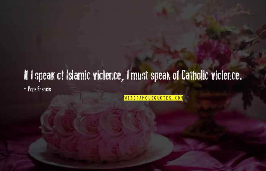 Foreward Quotes By Pope Francis: If I speak of Islamic violence, I must