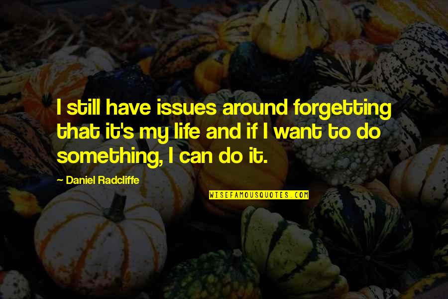 Forget Life Quotes By Daniel Radcliffe: I still have issues around forgetting that it's