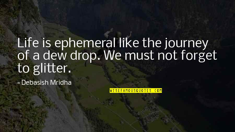 Forget Life Quotes By Debasish Mridha: Life is ephemeral like the journey of a